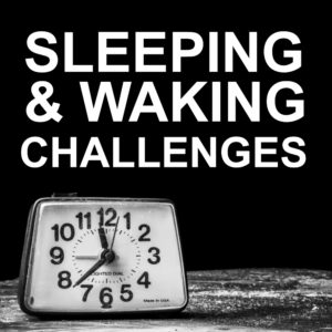 Sleeping & Waking Challenges
